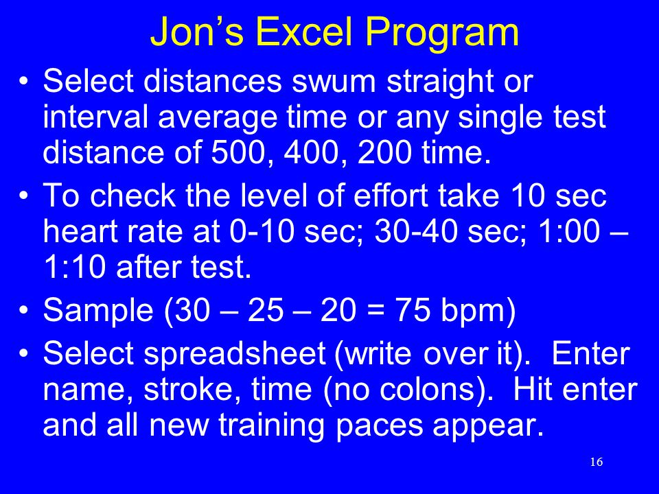 16 Jon's Excel Program Select distances swum straight or interval average time or any single test distance of 500, 400, 200 time. To check the level o