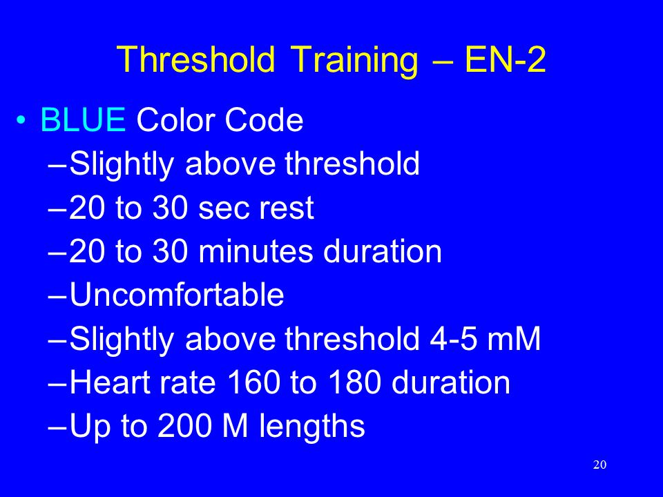 20 Threshold Training – EN-2 BLUE Color Code –Slightly above threshold –20 to 30 sec rest –20 to 30 minutes duration –Uncomfortable –Slightly above th