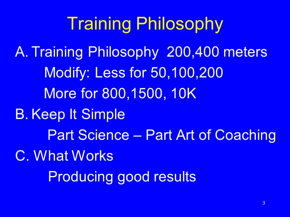 3 Training Philosophy A.Training Philosophy 200,400 meters Modify: Less for 50,100,200 More for 800,1500, 10K B.Keep It Simple Part Science – Part Art