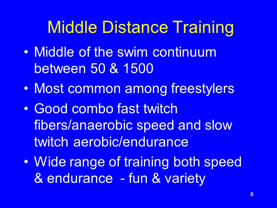 6 Middle Distance Training Middle of the swim continuum between 50 & 1500 Most common among freestylers Good combo fast twitch fibers/anaerobic speed
