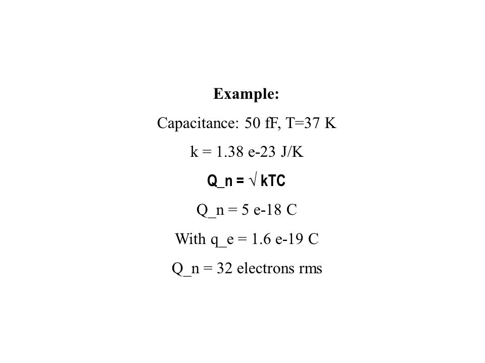 Example: Capacitance: 50 fF, T=37 K k = 1.38 e-23 J/K Q_n = √ kTC Q_n = 5 e-18 C With q_e = 1.6 e-19 C Q_n = 32 electrons rms