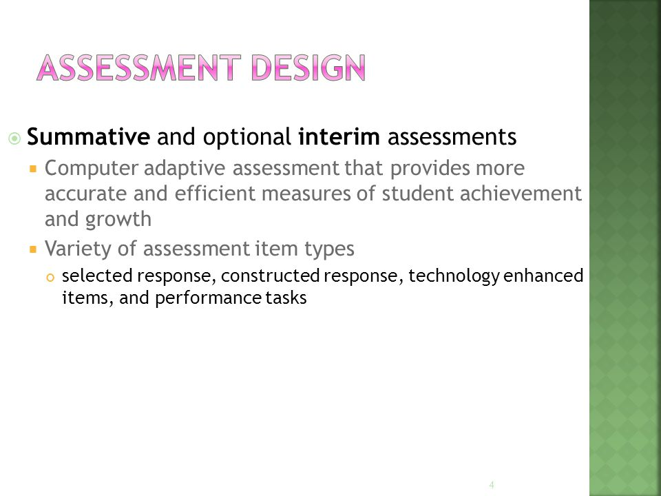  Summative and optional interim assessments  Computer adaptive assessment that provides more accurate and efficient measures of student achievement and growth  Variety of assessment item types selected response, constructed response, technology enhanced items, and performance tasks 4