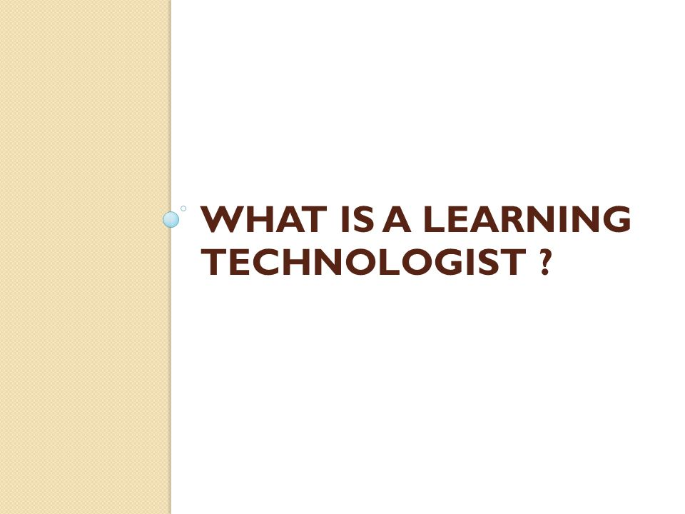 WHAT IS A LEARNING TECHNOLOGIST ?