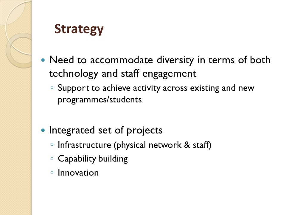 Strategy Need to accommodate diversity in terms of both technology and staff engagement ◦ Support to achieve activity across existing and new programmes/students Integrated set of projects ◦ Infrastructure (physical network & staff) ◦ Capability building ◦ Innovation