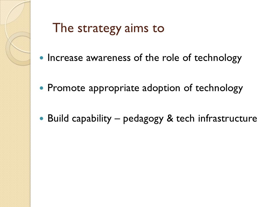 The strategy aims to Increase awareness of the role of technology Promote appropriate adoption of technology Build capability – pedagogy & tech infrastructure