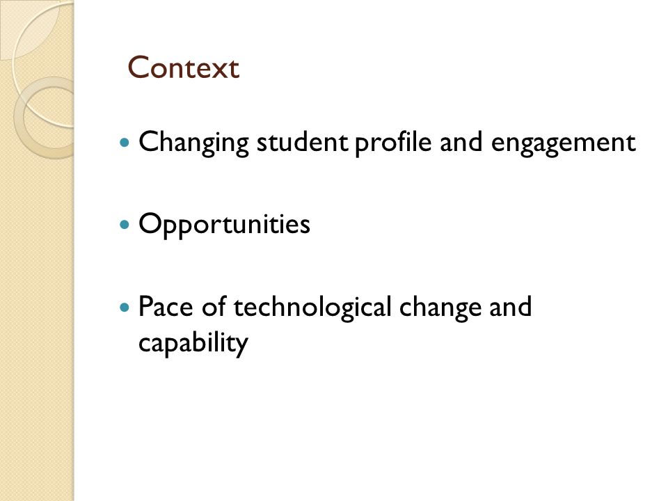 Context Changing student profile and engagement Opportunities Pace of technological change and capability