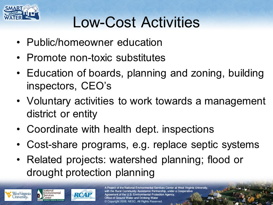Low-Cost Activities Public/homeowner education Promote non-toxic substitutes Education of boards, planning and zoning, building inspectors, CEO's Voluntary activities to work towards a management district or entity Coordinate with health dept.
