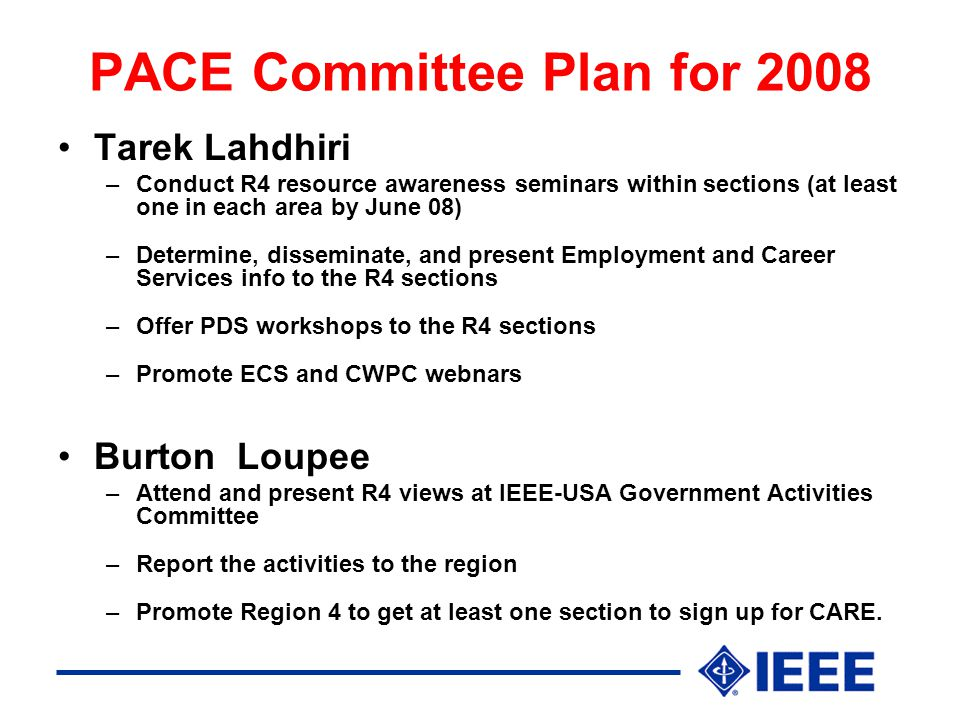 PACE Committee Plan for 2008 Tarek Lahdhiri –Conduct R4 resource awareness seminars within sections (at least one in each area by June 08) –Determine, disseminate, and present Employment and Career Services info to the R4 sections –Offer PDS workshops to the R4 sections –Promote ECS and CWPC webnars Burton Loupee –Attend and present R4 views at IEEE-USA Government Activities Committee –Report the activities to the region –Promote Region 4 to get at least one section to sign up for CARE.