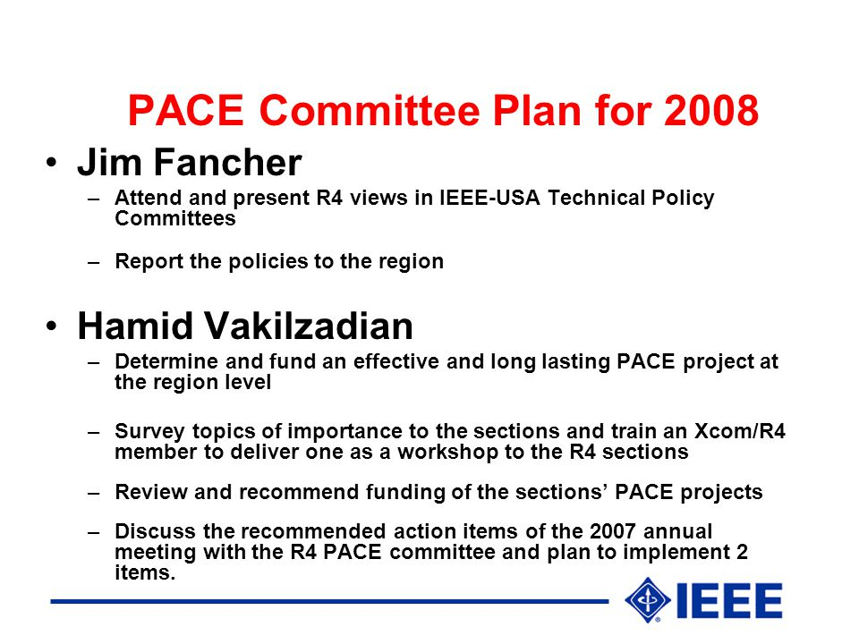 PACE Committee Plan for 2008 Jim Fancher –Attend and present R4 views in IEEE-USA Technical Policy Committees –Report the policies to the region Hamid Vakilzadian –Determine and fund an effective and long lasting PACE project at the region level –Survey topics of importance to the sections and train an Xcom/R4 member to deliver one as a workshop to the R4 sections –Review and recommend funding of the sections' PACE projects –Discuss the recommended action items of the 2007 annual meeting with the R4 PACE committee and plan to implement 2 items.