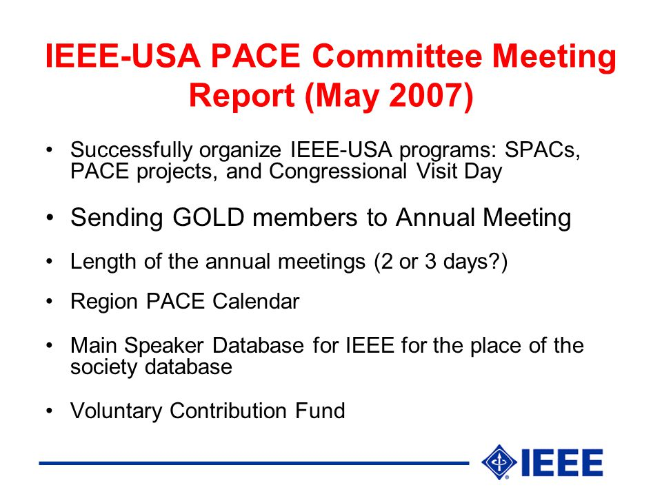 IEEE-USA PACE Committee Meeting Report (May 2007) Successfully organize IEEE-USA programs: SPACs, PACE projects, and Congressional Visit Day Sending GOLD members to Annual Meeting Length of the annual meetings (2 or 3 days ) Region PACE Calendar Main Speaker Database for IEEE for the place of the society database Voluntary Contribution Fund