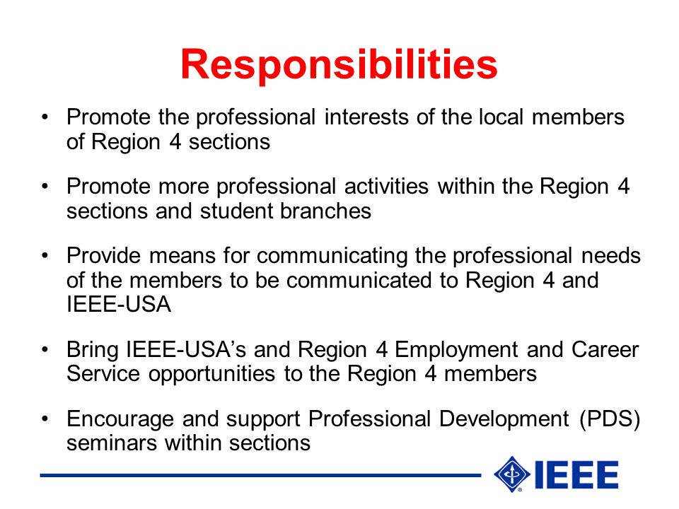 Responsibilities Promote the professional interests of the local members of Region 4 sections Promote more professional activities within the Region 4 sections and student branches Provide means for communicating the professional needs of the members to be communicated to Region 4 and IEEE-USA Bring IEEE-USA's and Region 4 Employment and Career Service opportunities to the Region 4 members Encourage and support Professional Development (PDS) seminars within sections