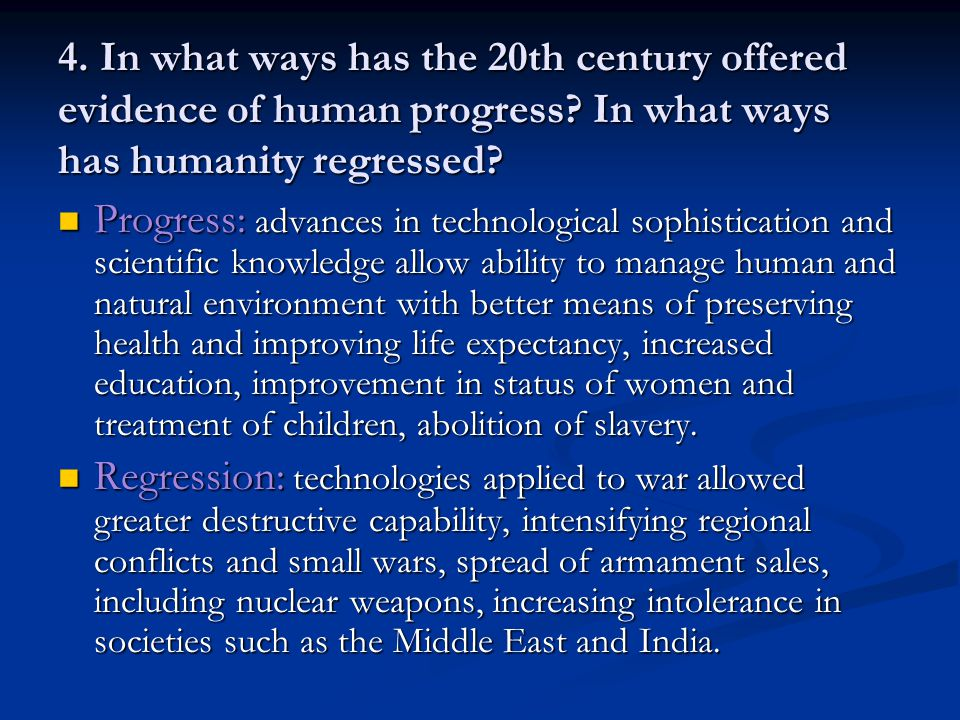 4. In what ways has the 20th century offered evidence of human progress? In what ways has humanity regressed? Progress: advances in technological soph