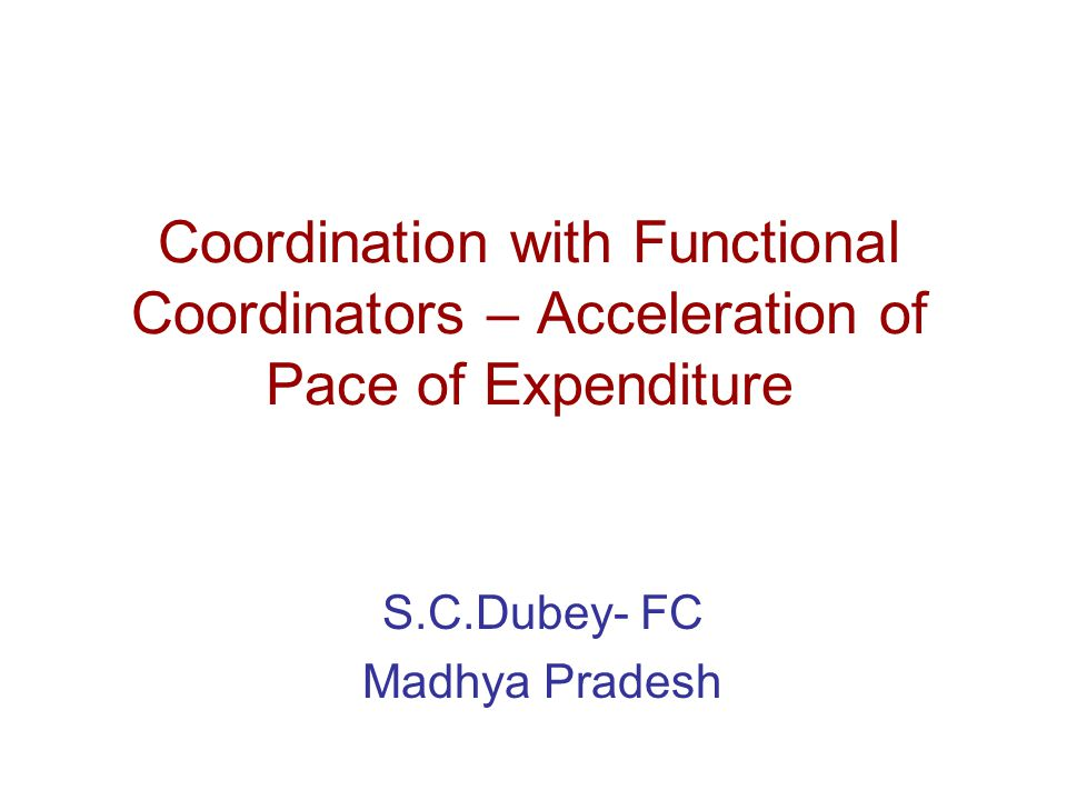 Coordination with Functional Coordinators – Acceleration of Pace of Expenditure S.C.Dubey- FC Madhya Pradesh