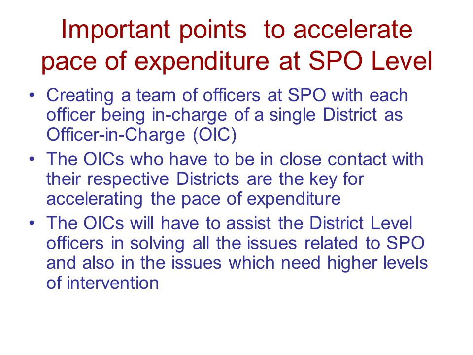 Important points to accelerate pace of expenditure at SPO Level Extensive review of progress with the coordinators on a designated date of every week at SPO level by the SPD.