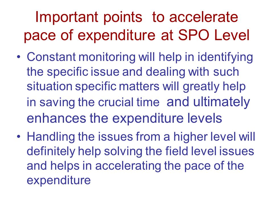 Important points to accelerate pace of expenditure at SPO Level Constant monitoring will help in identifying the specific issue and dealing with such situation specific matters will greatly help in saving the crucial time and ultimately enhances the expenditure levels Handling the issues from a higher level will definitely help solving the field level issues and helps in accelerating the pace of the expenditure