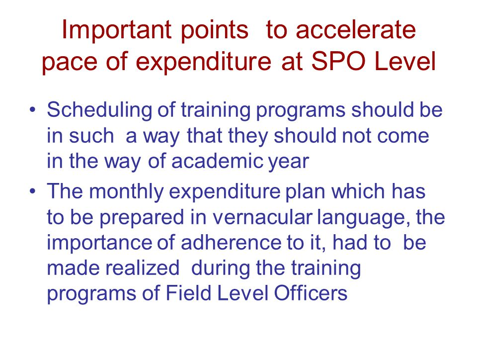 Important points to accelerate pace of expenditure at SPO Level Scheduling of training programs should be in such a way that they should not come in the way of academic year The monthly expenditure plan which has to be prepared in vernacular language, the importance of adherence to it, had to be made realized during the training programs of Field Level Officers