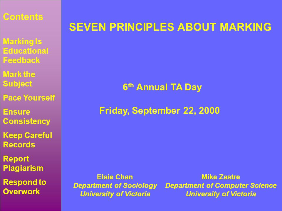 SEVEN PRINCIPLES ABOUT MARKING 6 th Annual TA Day Friday, September 22, 2000 Elsie Chan Department of Sociology University of Victoria Mike Zastre Department of Computer Science University of Victoria Marking Is Educational Feedback Mark the Subject Pace Yourself Ensure Consistency Keep Careful Records Report Plagiarism Respond to Overwork Contents