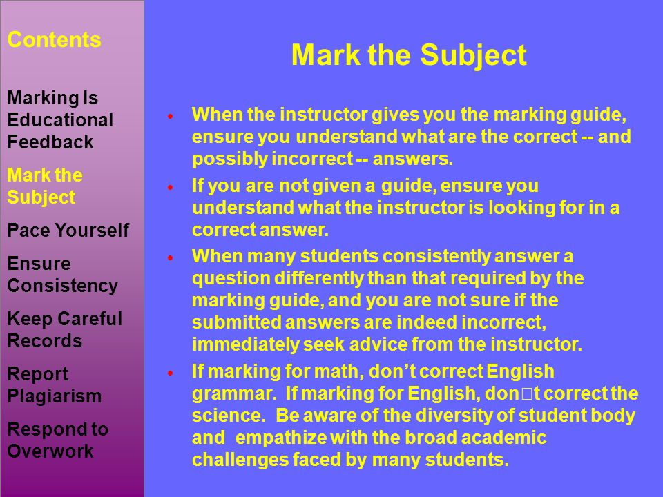  When the instructor gives you the marking guide, ensure you understand what are the correct -- and possibly incorrect -- answers.  If you are not g