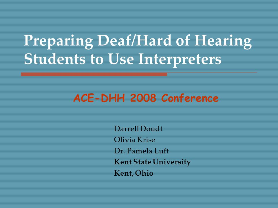 Preparing Deaf/Hard of Hearing Students to Use Interpreters Darrell Doudt Olivia Krise Dr.