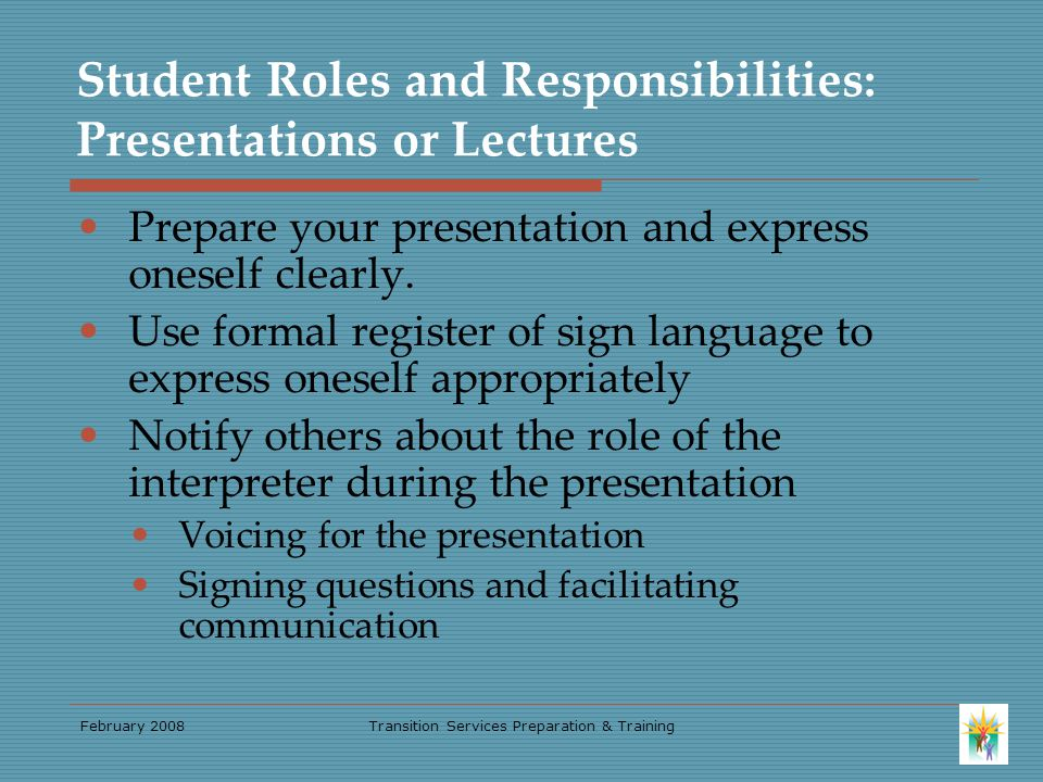 February 2008Transition Services Preparation & Training Student Roles and Responsibilities: Presentations or Lectures Prepare your presentation and express oneself clearly.