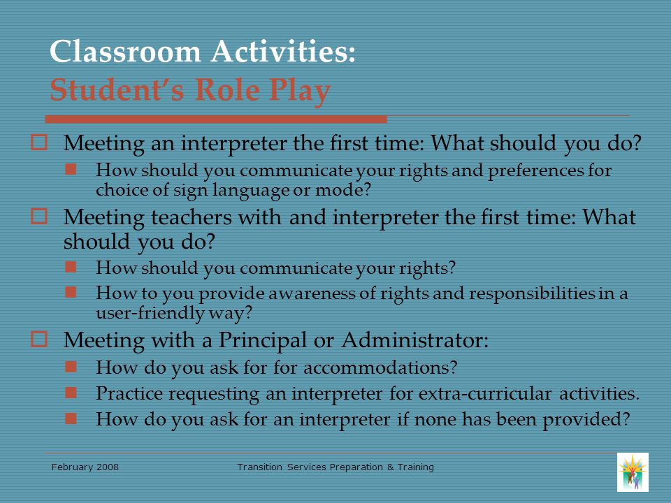February 2008Transition Services Preparation & Training Classroom Activities: Student's Role Play  Meeting an interpreter the first time: What should you do.