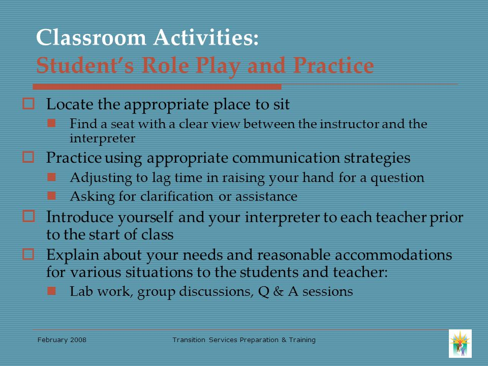 February 2008Transition Services Preparation & Training Classroom Activities: Student's Role Play and Practice  Locate the appropriate place to sit Find a seat with a clear view between the instructor and the interpreter  Practice using appropriate communication strategies Adjusting to lag time in raising your hand for a question Asking for clarification or assistance  I ntroduce yourself and your interpreter to each teacher prior to the start of class  Explain about your needs and reasonable accommodations for various situations to the students and teacher: Lab work, group discussions, Q & A sessions