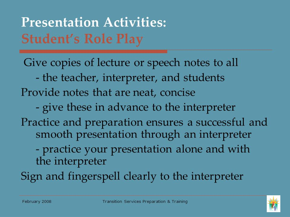 February 2008Transition Services Preparation & Training Presentation Activities: Student's Role Play Give copies of lecture or speech notes to all - the teacher, interpreter, and students Provide notes that are neat, concise - give these in advance to the interpreter Practice and preparation ensures a successful and smooth presentation through an interpreter - practice your presentation alone and with the interpreter Sign and fingerspell clearly to the interpreter