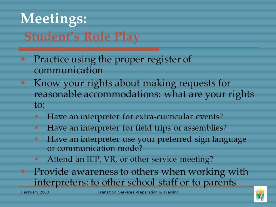 February 2008Transition Services Preparation & Training Meetings: Student's Role Play Practice using the proper register of communication Know your rights about making requests for reasonable accommodations: what are your rights to: Have an interpreter for extra-curricular events.