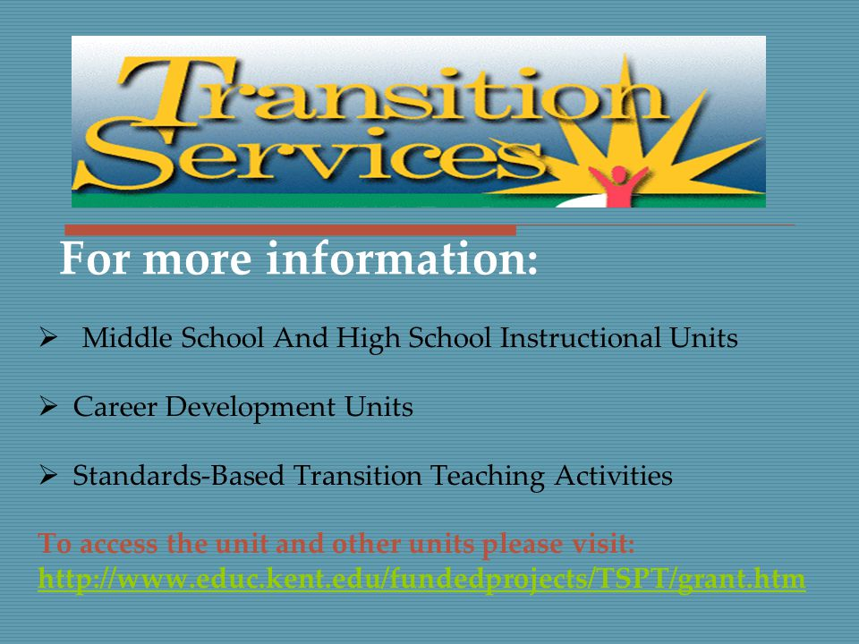  Middle School And High School Instructional Units  Career Development Units  Standards-Based Transition Teaching Activities To access the unit and other units please visit: http://www.educ.kent.edu/fundedprojects/TSPT/grant.htm For more information: