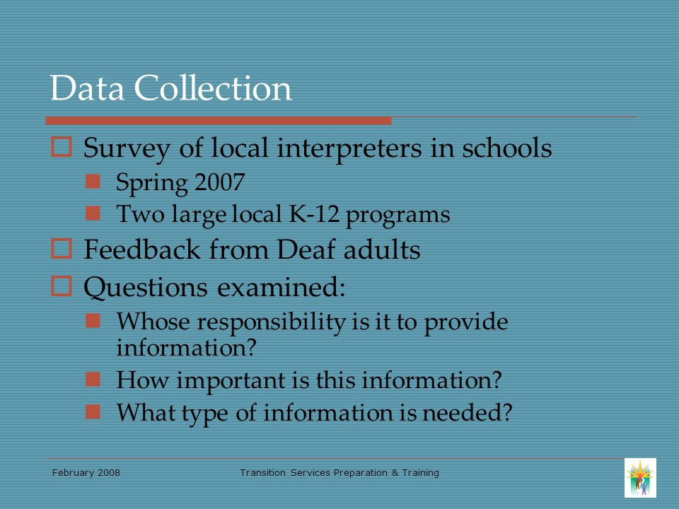 February 2008Transition Services Preparation & Training Data Collection  Survey of local interpreters in schools Spring 2007 Two large local K-12 programs  Feedback from Deaf adults  Questions examined: Whose responsibility is it to provide information.