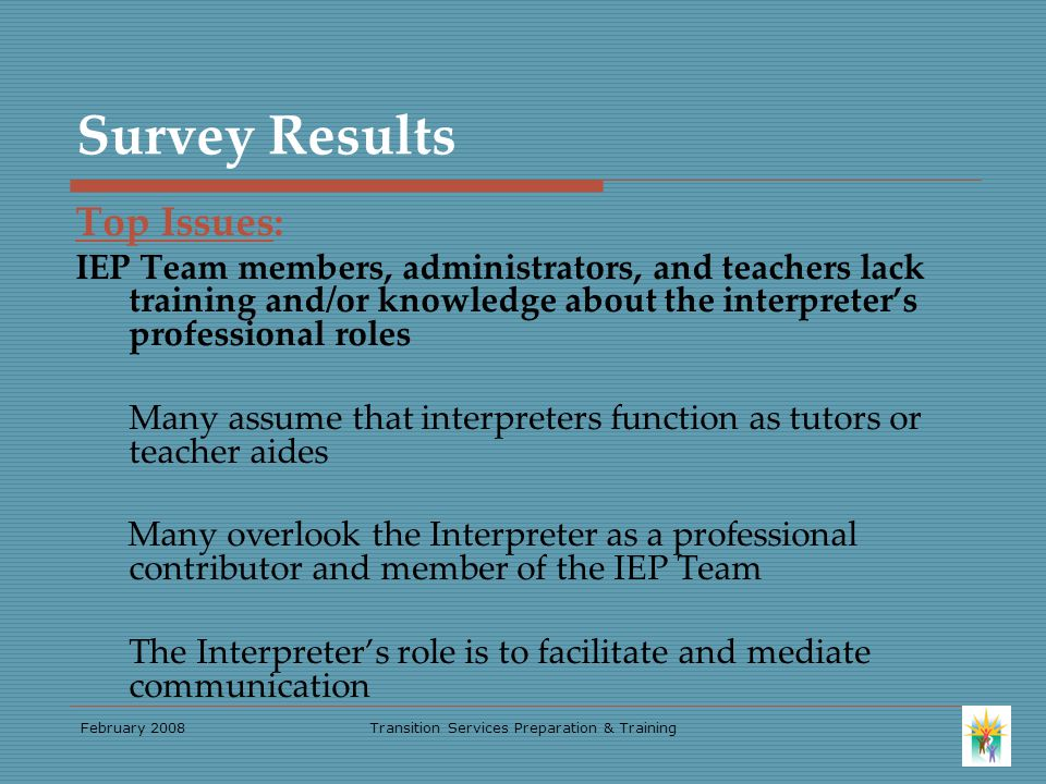 February 2008Transition Services Preparation & Training Survey Results Top Issues: IEP Team members, administrators, and teachers lack training and/or knowledge about the interpreter's professional roles Many assume that interpreters function as tutors or teacher aides Many overlook the Interpreter as a professional contributor and member of the IEP Team The Interpreter's role is to facilitate and mediate communication