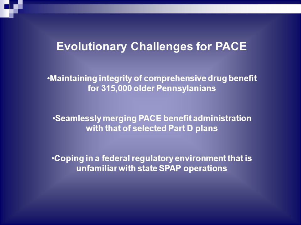 Evolutionary Challenges for PACE Maintaining integrity of comprehensive drug benefit for 315,000 older Pennsylanians Seamlessly merging PACE benefit administration with that of selected Part D plans Coping in a federal regulatory environment that is unfamiliar with state SPAP operations