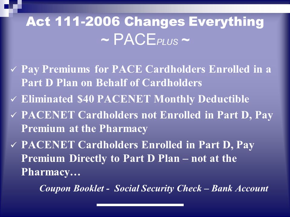 Act 111-2006 Changes Everything ~ PACE PLUS ~ Pay Premiums for PACE Cardholders Enrolled in a Part D Plan on Behalf of Cardholders Eliminated $40 PACENET Monthly Deductible PACENET Cardholders not Enrolled in Part D, Pay Premium at the Pharmacy PACENET Cardholders Enrolled in Part D, Pay Premium Directly to Part D Plan – not at the Pharmacy… Coupon Booklet - Social Security Check – Bank Account