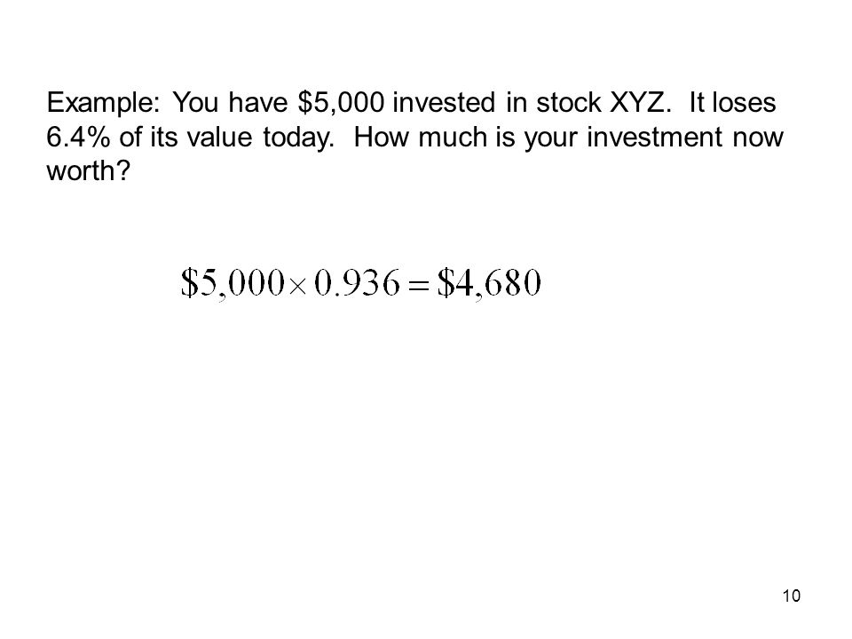 10 Example: You have $5,000 invested in stock XYZ. It loses 6.4% of its value today. How much is your investment now worth?