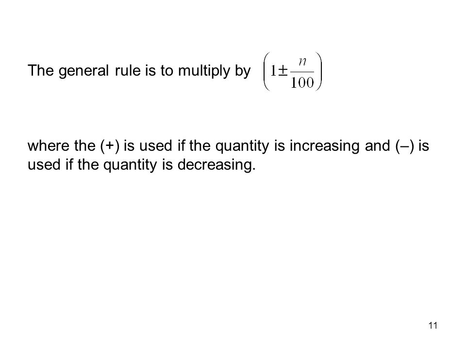 11 The general rule is to multiply by where the (+) is used if the quantity is increasing and (–) is used if the quantity is decreasing.