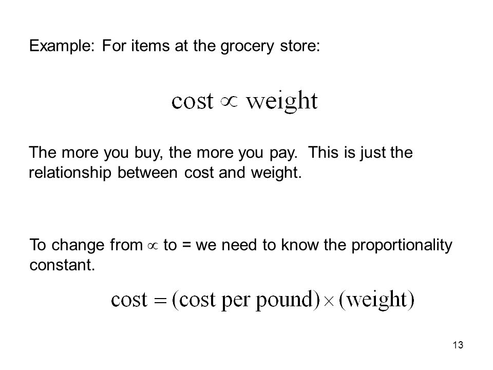 13 Example: For items at the grocery store: The more you buy, the more you pay. This is just the relationship between cost and weight. To change from