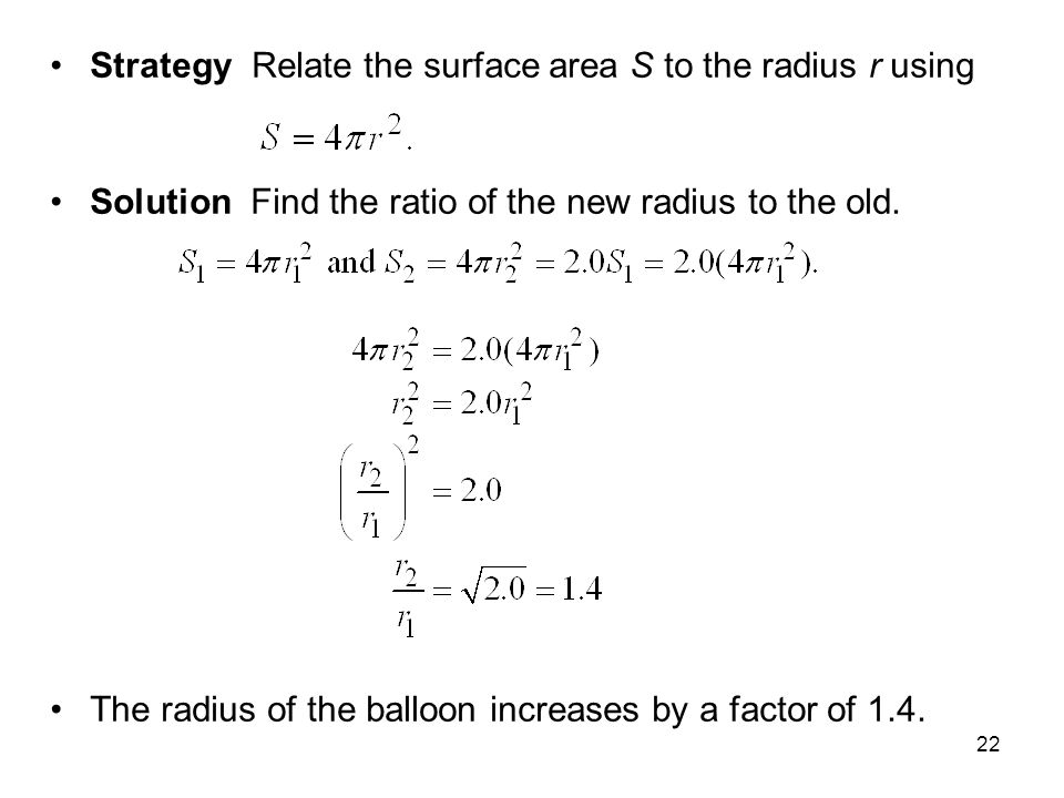 22 Strategy Relate the surface area S to the radius r using Solution Find the ratio of the new radius to the old. The radius of the balloon increases