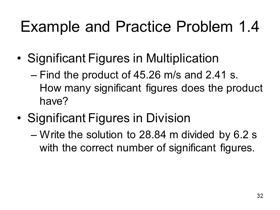 32 Example and Practice Problem 1.4 Significant Figures in Multiplication –Find the product of 45.26 m/s and 2.41 s. How many significant figures does