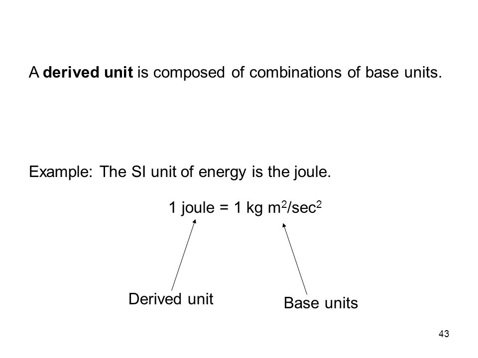 43 Example: The SI unit of energy is the joule. 1 joule = 1 kg m 2 /sec 2 Derived unit Base units A derived unit is composed of combinations of base u