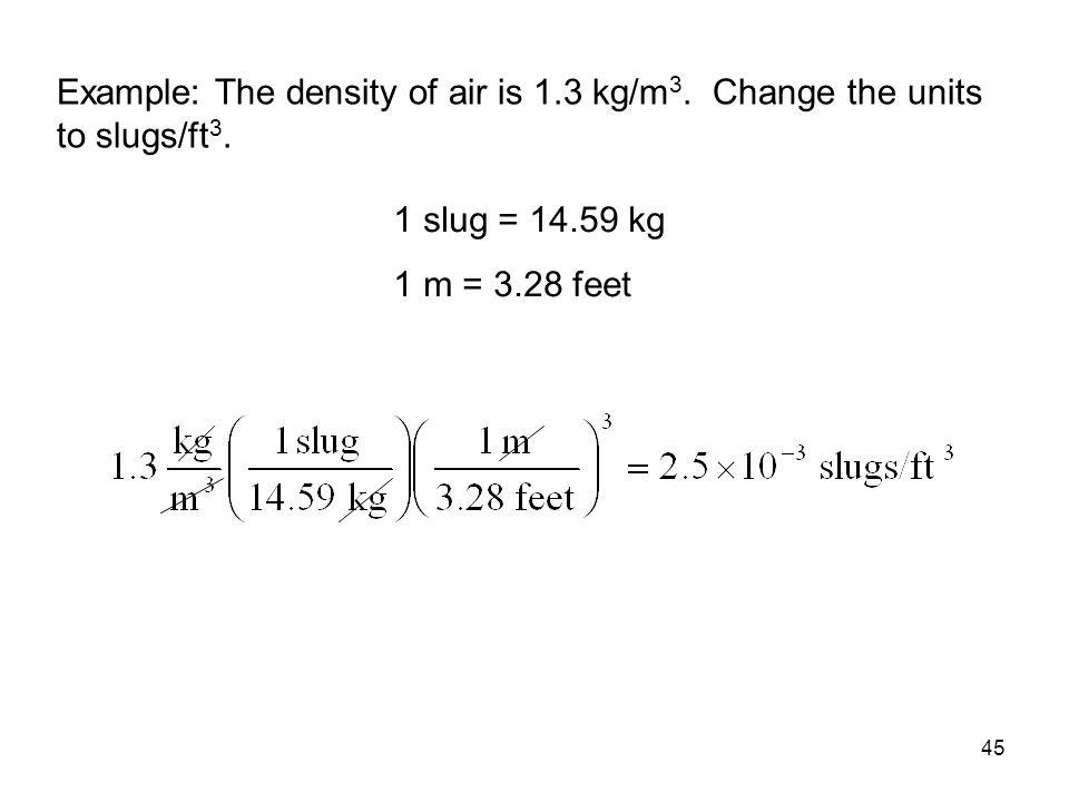 45 Example: The density of air is 1.3 kg/m 3. Change the units to slugs/ft 3. 1 slug = 14.59 kg 1 m = 3.28 feet