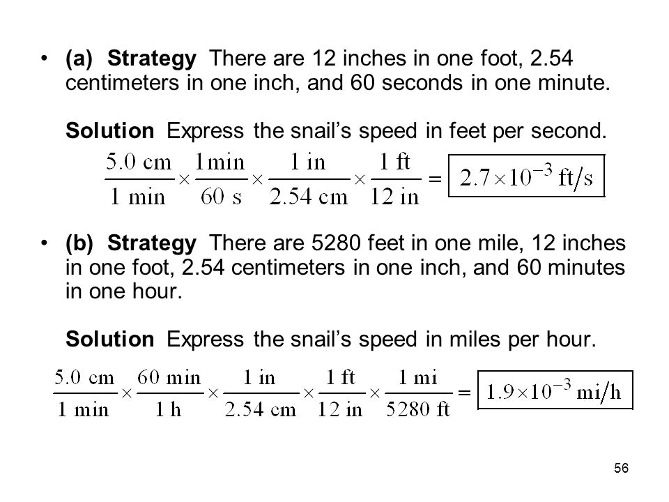 56 (a)Strategy There are 12 inches in one foot, 2.54 centimeters in one inch, and 60 seconds in one minute. Solution Express the snail's speed in feet