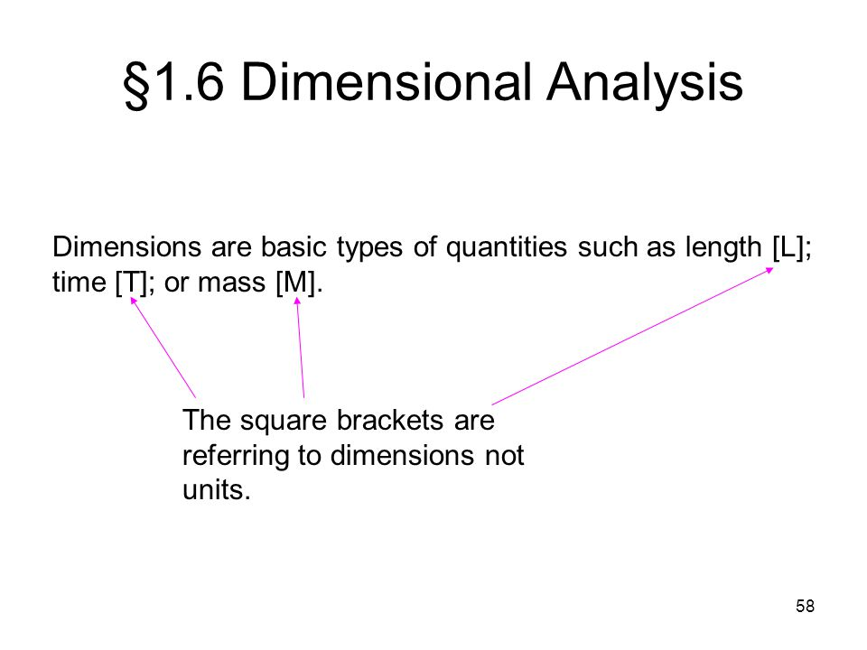 58 §1.6 Dimensional Analysis Dimensions are basic types of quantities such as length [L]; time [T]; or mass [M]. The square brackets are referring to