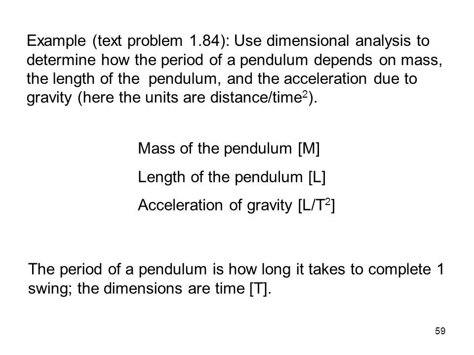 59 Example (text problem 1.84): Use dimensional analysis to determine how the period of a pendulum depends on mass, the length of the pendulum, and th