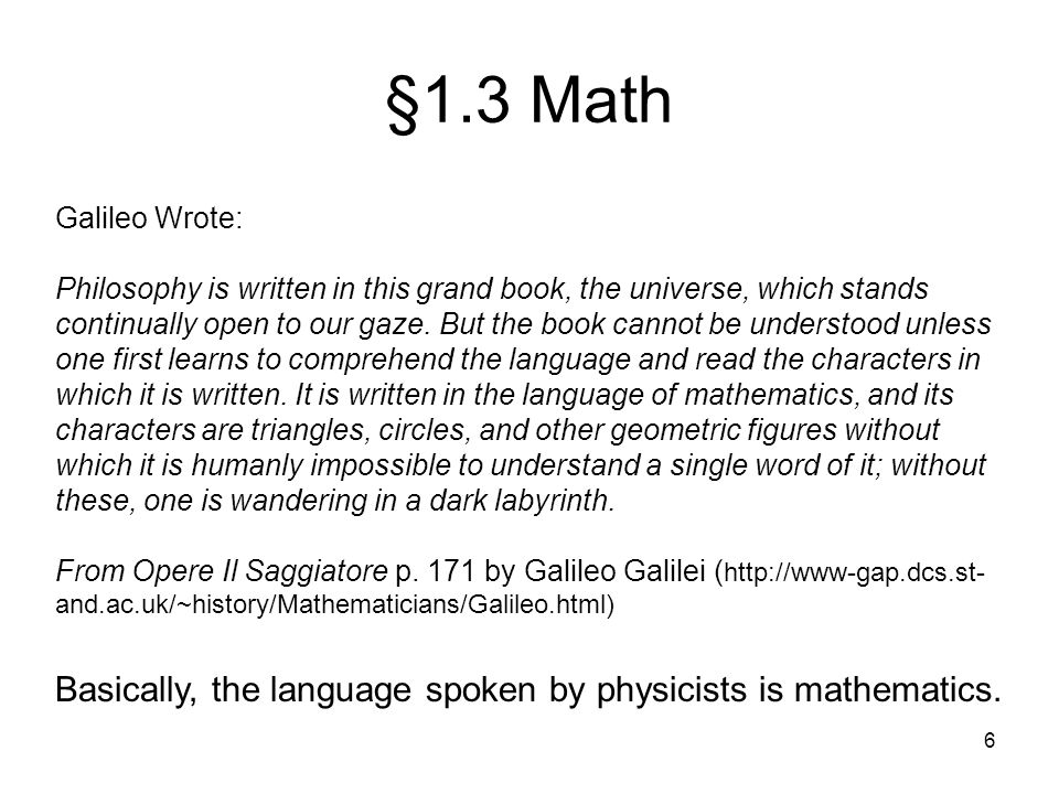 6 §1.3 Math Galileo Wrote: Philosophy is written in this grand book, the universe, which stands continually open to our gaze. But the book cannot be u