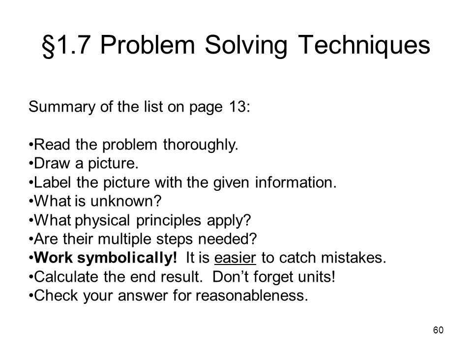 60 §1.7 Problem Solving Techniques Summary of the list on page 13: Read the problem thoroughly. Draw a picture. Label the picture with the given infor