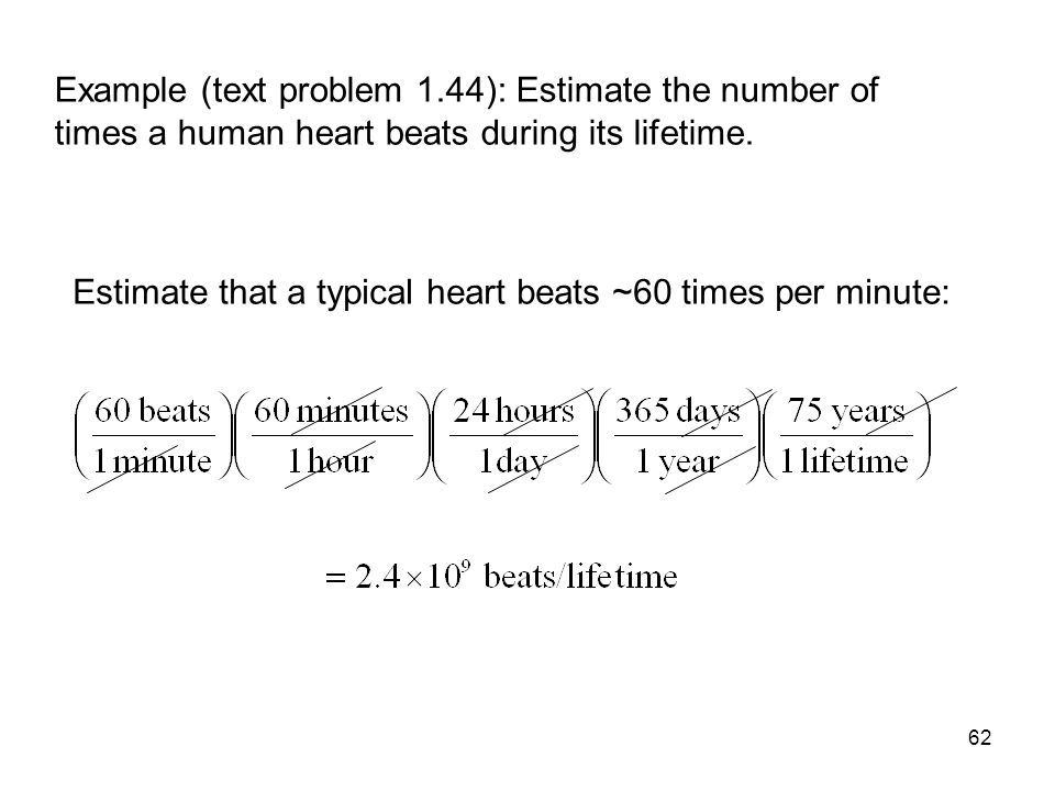 62 Example (text problem 1.44): Estimate the number of times a human heart beats during its lifetime. Estimate that a typical heart beats ~60 times pe