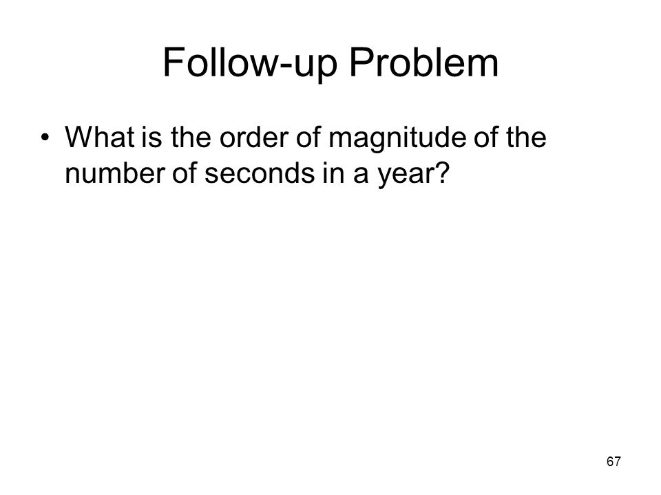 67 Follow-up Problem What is the order of magnitude of the number of seconds in a year?