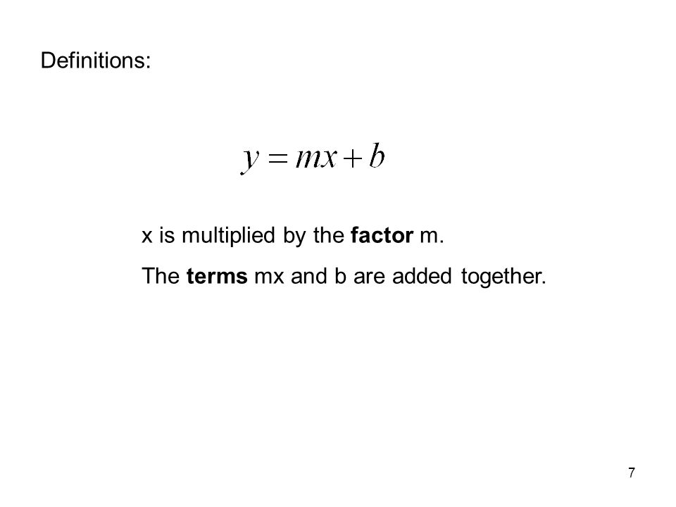 7 x is multiplied by the factor m. The terms mx and b are added together. Definitions: