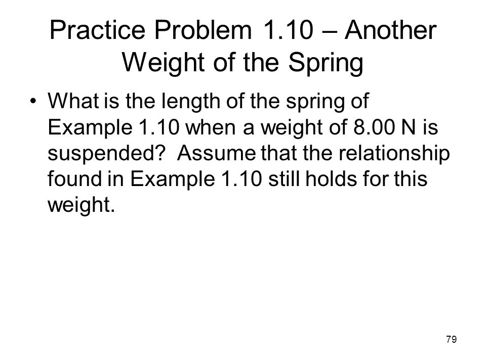 79 Practice Problem 1.10 – Another Weight of the Spring What is the length of the spring of Example 1.10 when a weight of 8.00 N is suspended? Assume