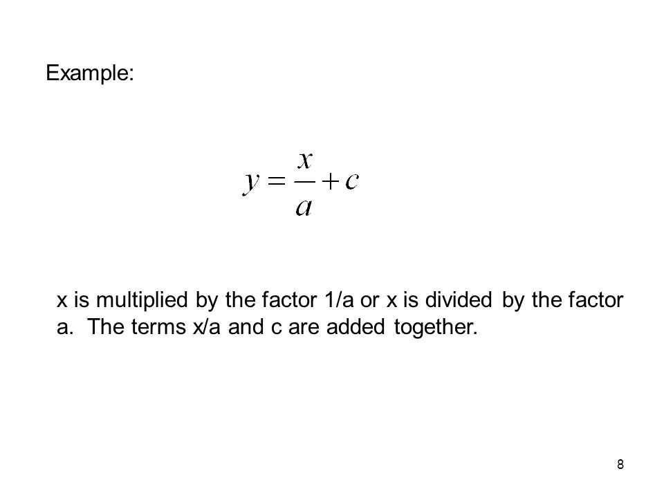 8 x is multiplied by the factor 1/a or x is divided by the factor a. The terms x/a and c are added together. Example: